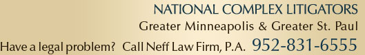 National Complex Lawyers | Greater Minneapolis & Greater St. Paul Have a legal problem? Call Neff Law Firm, P.A. (952) 831-6555